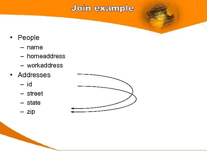Join example • People – name – homeaddress – workaddress • Addresses – –