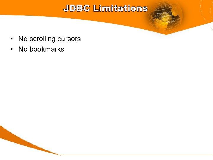 JDBC Limitations • No scrolling cursors • No bookmarks