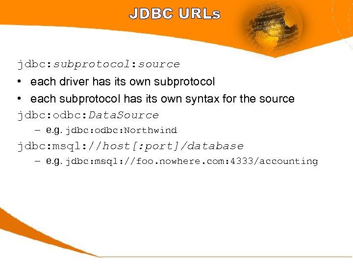 JDBC URLs jdbc: subprotocol: source • each driver has its own subprotocol • each