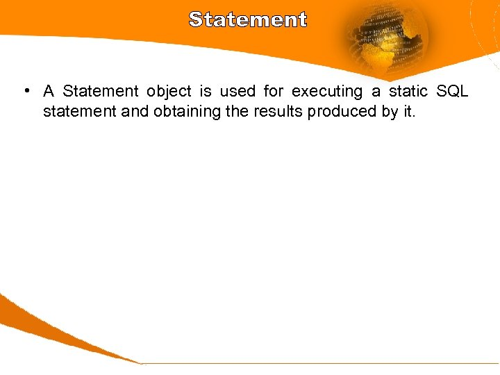 Statement • A Statement object is used for executing a static SQL statement and