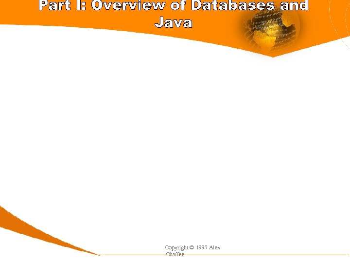 Part I: Overview of Databases and Java Copyright © 1997 Alex Chaffee