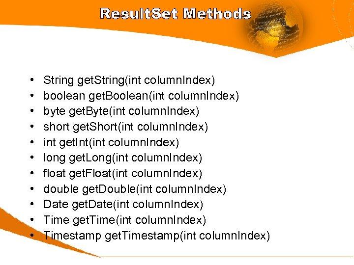 Result. Set Methods • • • String get. String(int column. Index) boolean get. Boolean(int