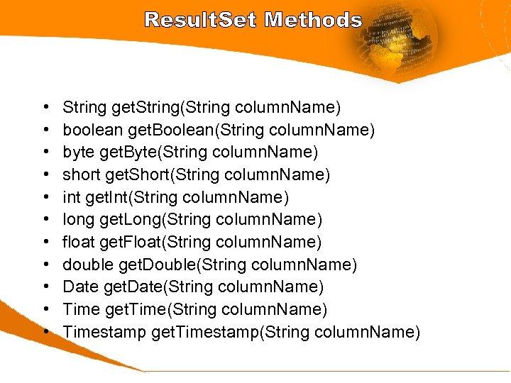 Result. Set Methods • • • String get. String(String column. Name) boolean get. Boolean(String