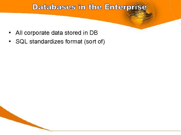 Databases in the Enterprise • All corporate data stored in DB • SQL standardizes