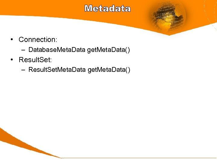 Metadata • Connection: – Database. Meta. Data get. Meta. Data() • Result. Set: –