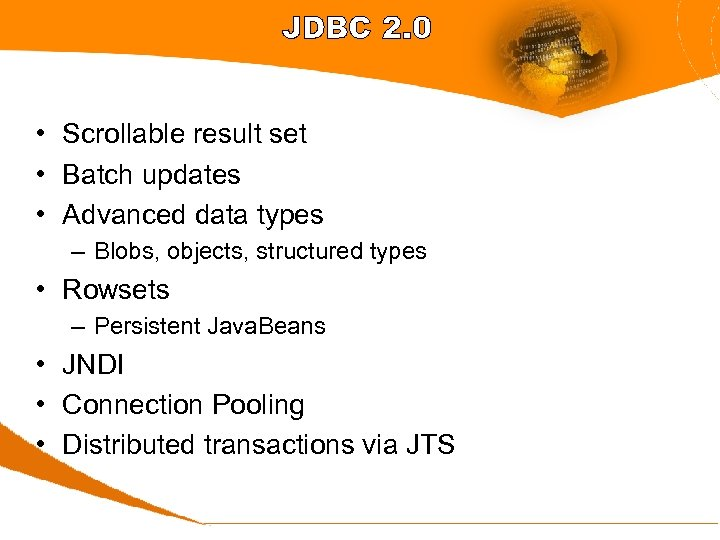 JDBC 2. 0 • Scrollable result set • Batch updates • Advanced data types
