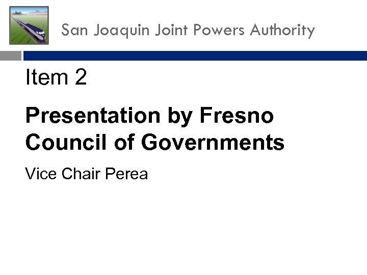 San Joaquin Joint Powers Authority Item 2 Presentation by Fresno Council of Governments Vice