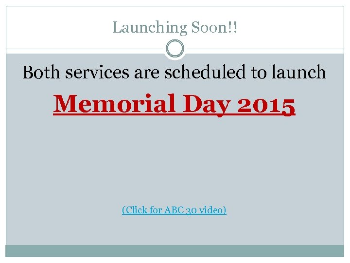 Launching Soon!! Both services are scheduled to launch Memorial Day 2015 (Click for ABC