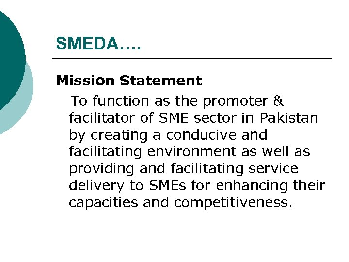 SMEDA…. Mission Statement To function as the promoter & facilitator of SME sector in