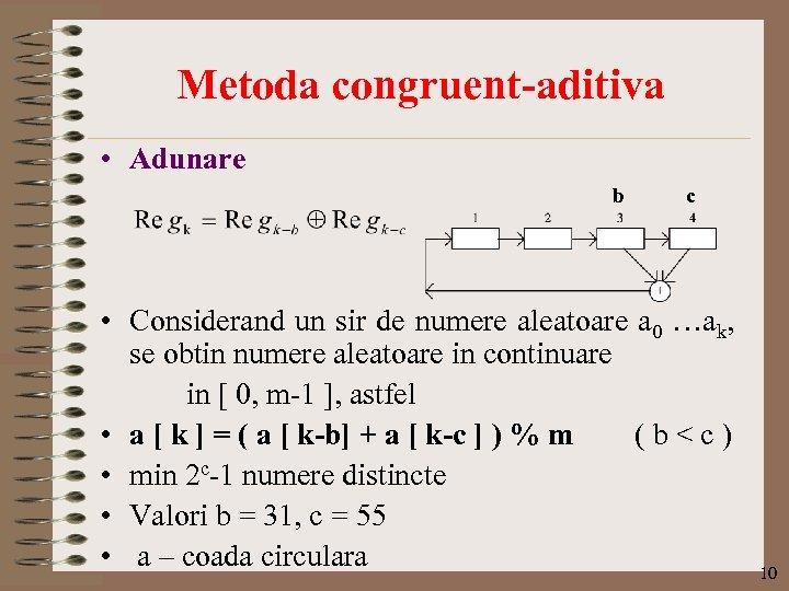 Metoda congruent-aditiva • Adunare b c • Considerand un sir de numere aleatoare a