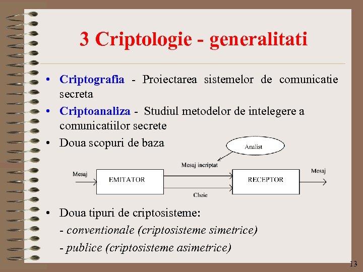 3 Criptologie - generalitati • Criptografia - Proiectarea sistemelor de comunicatie secreta • Criptoanaliza