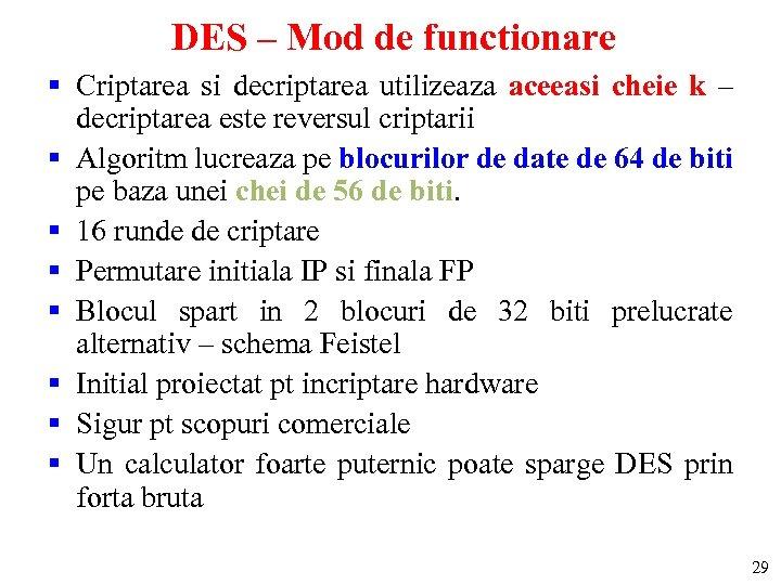 DES – Mod de functionare § Criptarea si decriptarea utilizeaza aceeasi cheie k –