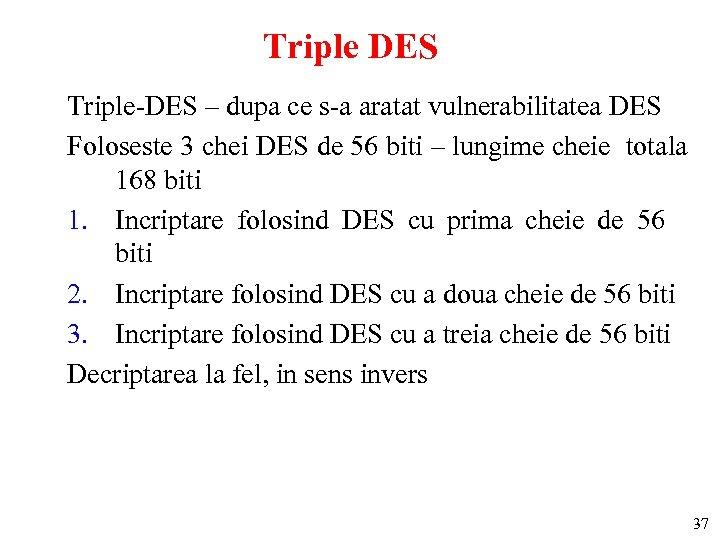 Triple DES Triple-DES – dupa ce s-a aratat vulnerabilitatea DES Foloseste 3 chei DES