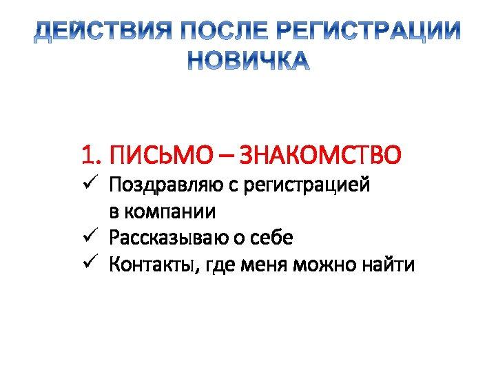 1. ПИСЬМО – ЗНАКОМСТВО ü Поздравляю с регистрацией в компании ü Рассказываю о себе