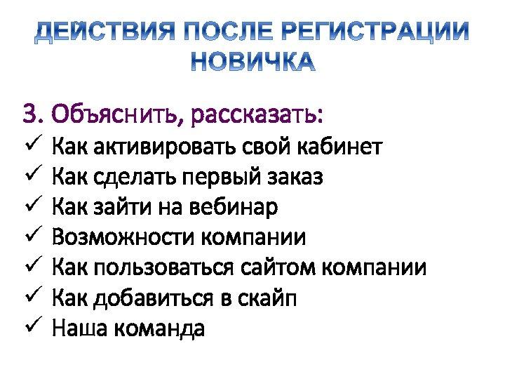 3. Объяснить, рассказать: ü ü ü ü Как активировать свой кабинет Как сделать первый