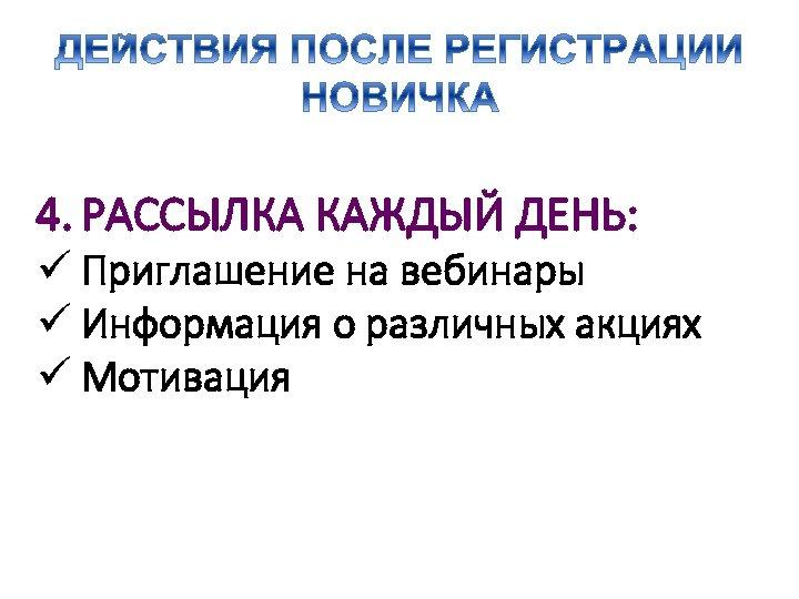 4. РАССЫЛКА КАЖДЫЙ ДЕНЬ: ü Приглашение на вебинары ü Информация о различных акциях ü
