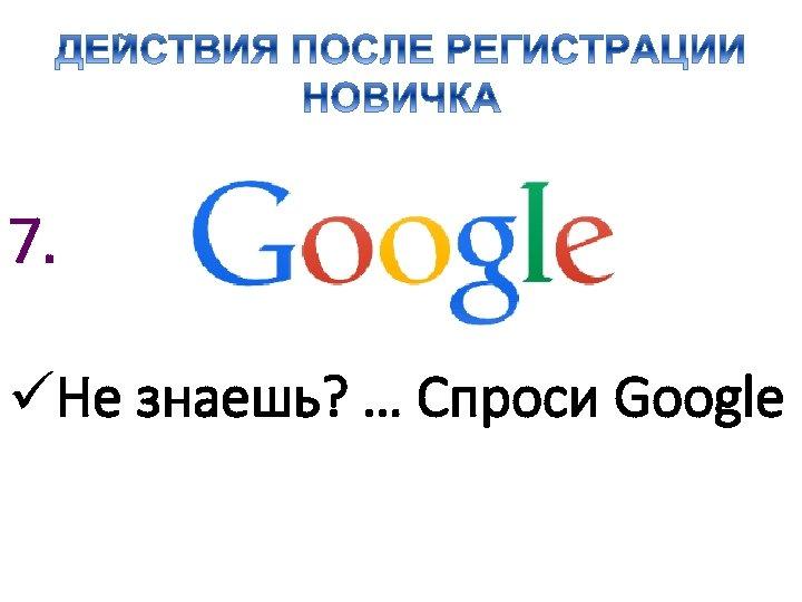 7. üНе знаешь? … Спроси Google
