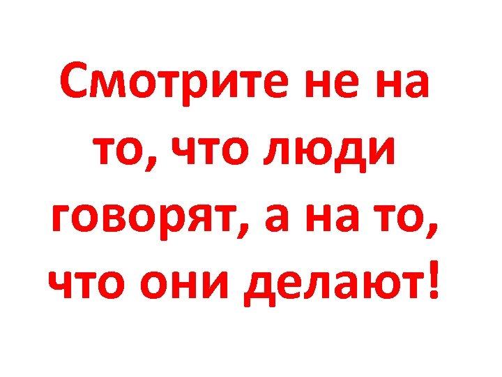 Смотрите не на то, что люди говорят, а на то, что они делают!