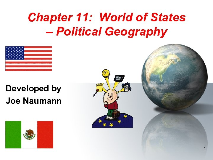Chapter 11: World of States – Political Geography Developed by Joe Naumann 1