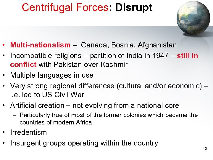 Centrifugal Forces: Disrupt • Multi-nationalism – Canada, Bosnia, Afghanistan • Incompatible religions – partition