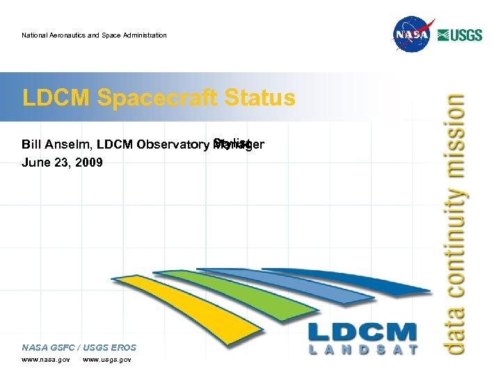 National Aeronautics and Space Administration LDCM Spacecraft Status Bill Anselm, LDCM Observatory Stylist Manager