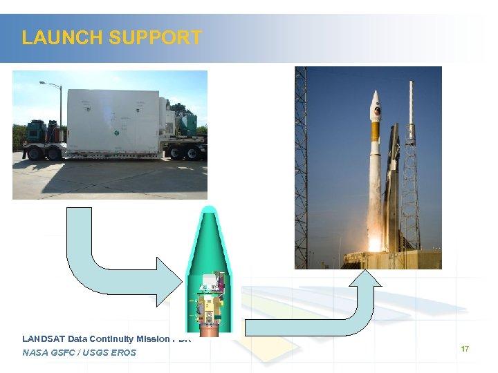 LAUNCH SUPPORT LANDSAT Data Continuity Mission PDR NASA GSFC / USGS EROS 17