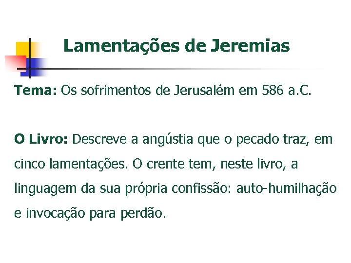 Lamentações de Jeremias Tema: Os sofrimentos de Jerusalém em 586 a. C. O Livro: