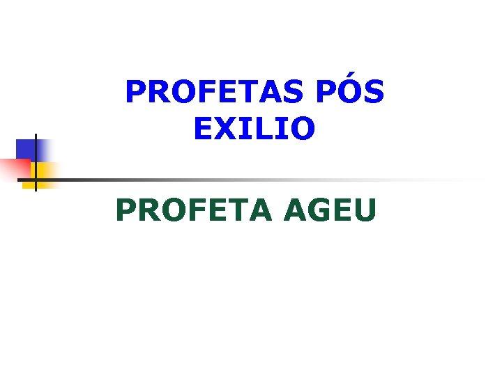 PROFETAS PÓS EXILIO PROFETA AGEU