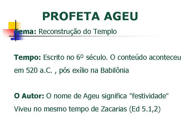 PROFETA AGEU Tema: Reconstrução do Templo Tempo: Escrito no 6º século. O conteúdo aconteceu