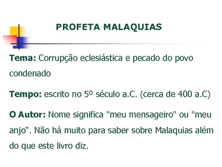 PROFETA MALAQUIAS Tema: Corrupção eclesiástica e pecado do povo condenado Tempo: escrito no 5º