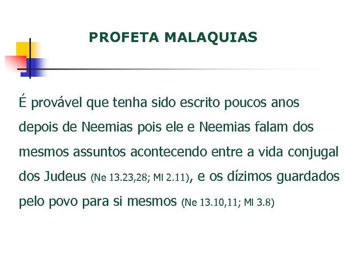PROFETA MALAQUIAS É provável que tenha sido escrito poucos anos depois de Neemias pois