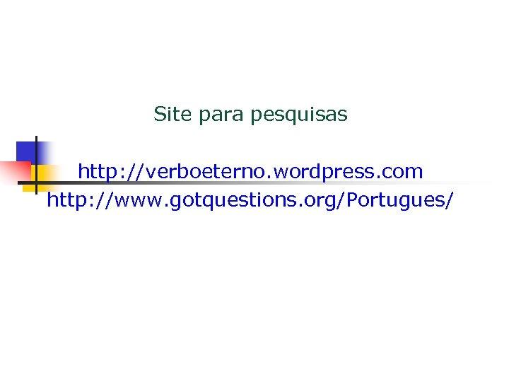 Site para pesquisas http: //verboeterno. wordpress. com http: //www. gotquestions. org/Portugues/