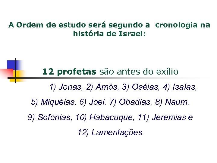 A Ordem de estudo será segundo a cronologia na história de Israel: 12 profetas