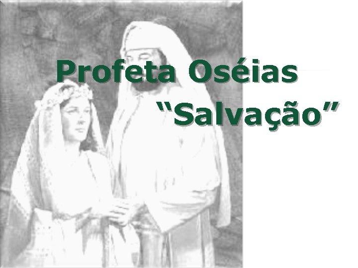 """Profeta Oséias """"Salvação"""""""