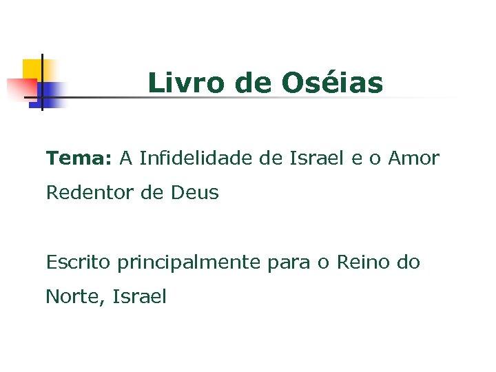Livro de Oséias Tema: A Infidelidade de Israel e o Amor Redentor de Deus