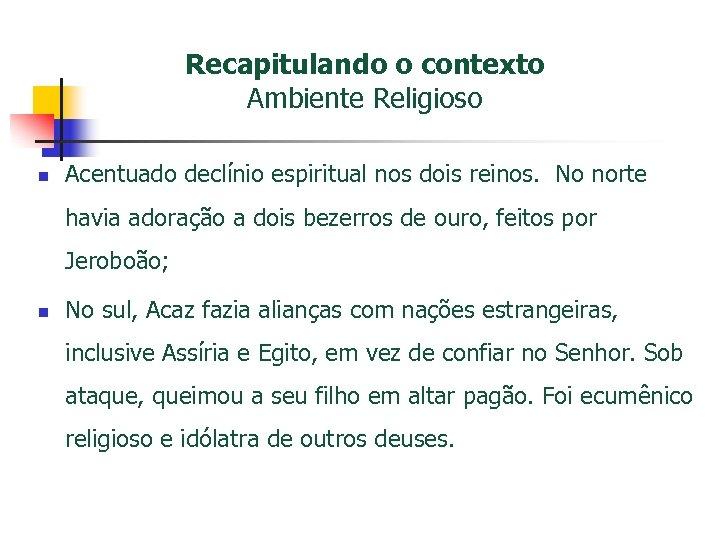 Recapitulando o contexto Ambiente Religioso n Acentuado declínio espiritual nos dois reinos. No norte