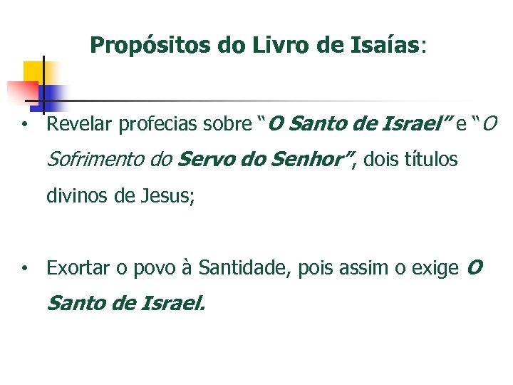 "Propósitos do Livro de Isaías: • Revelar profecias sobre ""O Santo de Israel"" e"