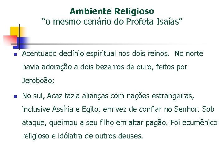 """Ambiente Religioso """"o mesmo cenário do Profeta Isaías"""" n Acentuado declínio espiritual nos dois"""