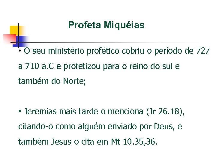 Profeta Miquéias • O seu ministério profético cobriu o período de 727 a 710