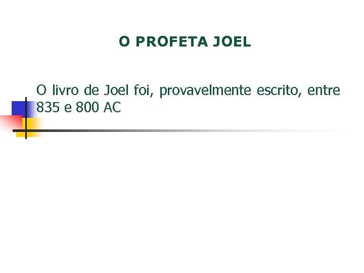 O PROFETA JOEL O livro de Joel foi, provavelmente escrito, entre 835 e 800