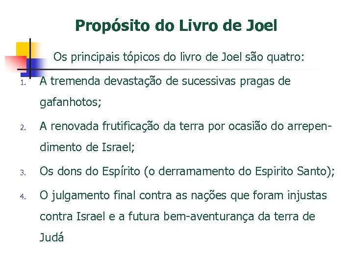 Propósito do Livro de Joel Os principais tópicos do livro de Joel são quatro: