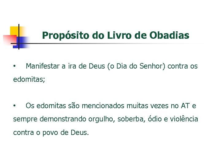 Propósito do Livro de Obadias • Manifestar a ira de Deus (o Dia do