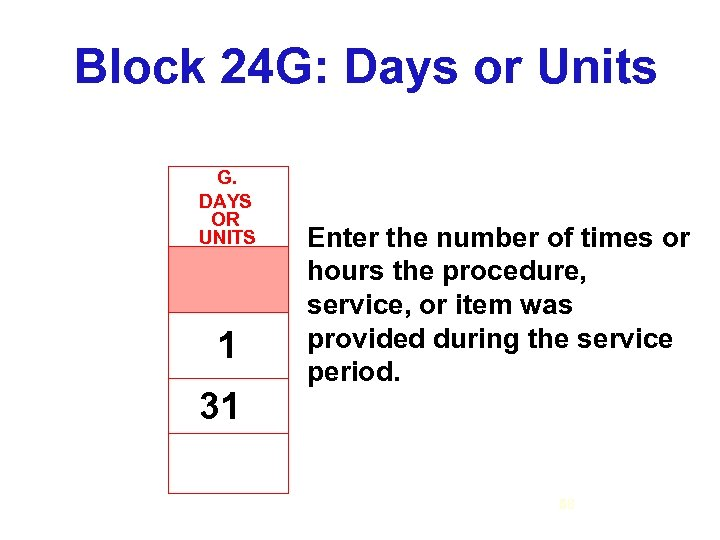 Block 24 G: Days or Units G. DAYS OR UNITS 1 31 Enter the