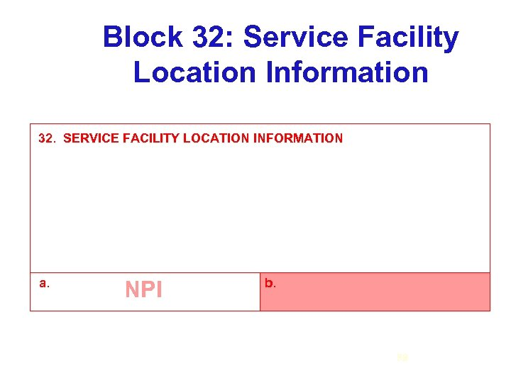 Block 32: Service Facility Location Information 32. SERVICE FACILITY LOCATION INFORMATION a. NPI b.