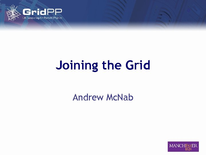 Joining the Grid Andrew Mc. Nab