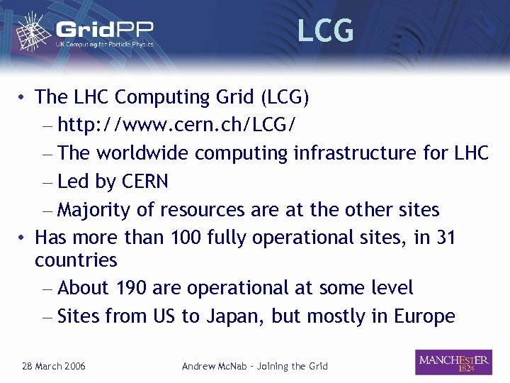 LCG • The LHC Computing Grid (LCG) – http: //www. cern. ch/LCG/ – The