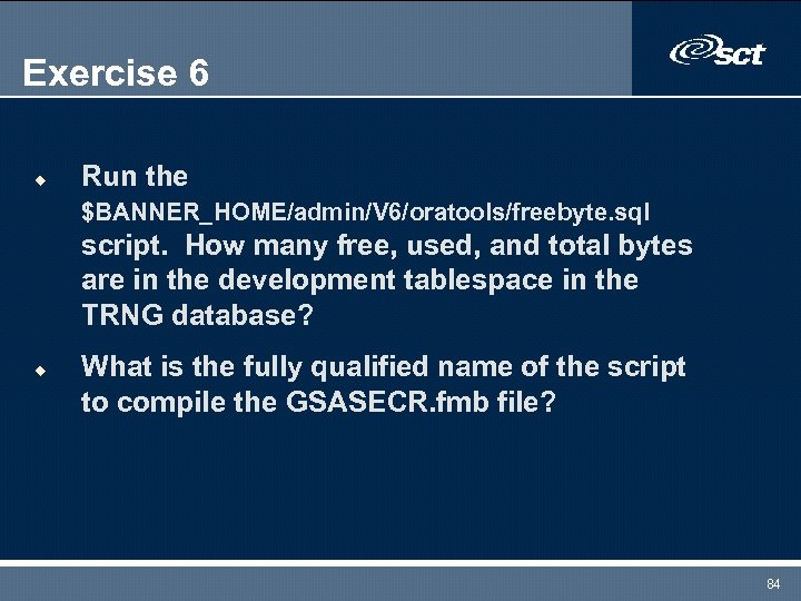 Exercise 6 u Run the $BANNER_HOME/admin/V 6/oratools/freebyte. sql script. How many free, used, and