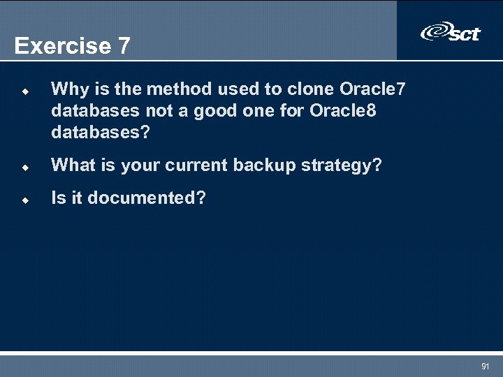 Exercise 7 u Why is the method used to clone Oracle 7 databases not