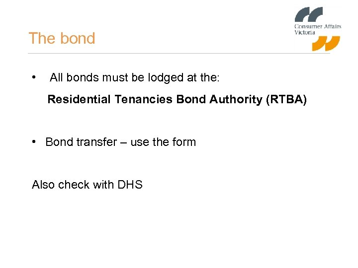 The bond • All bonds must be lodged at the: Residential Tenancies Bond Authority