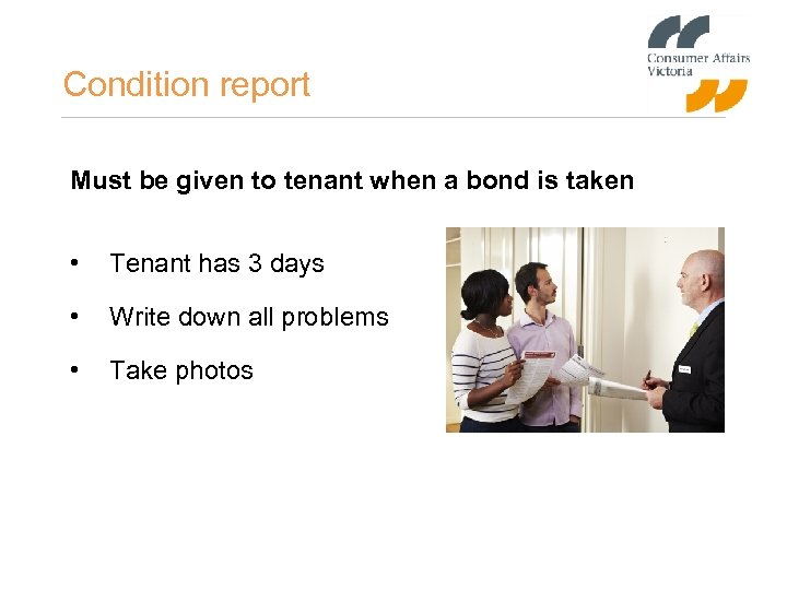 Condition report Must be given to tenant when a bond is taken • Tenant